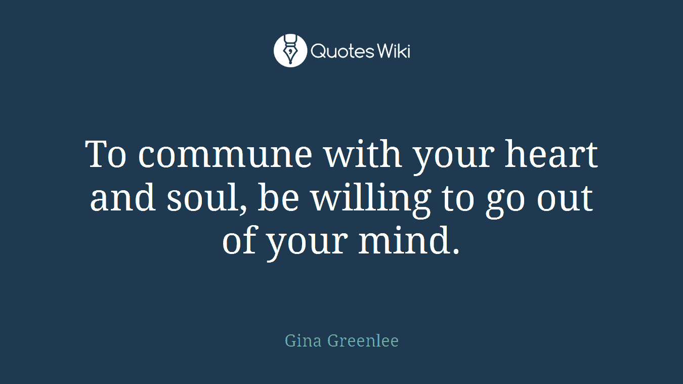 To commune with your heart and soul, be willing to go out of your mind.