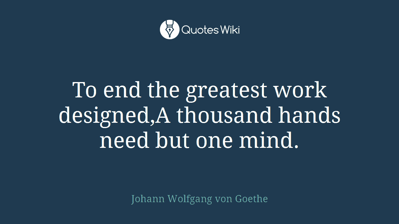 To end the greatest work designed,A thousand hands need but one mind.