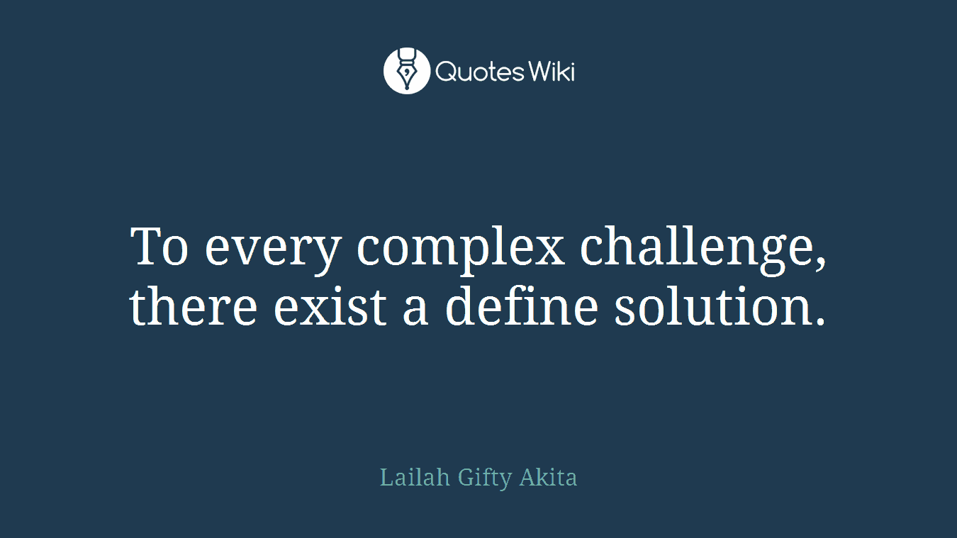 To every complex challenge, there exist a define solution.