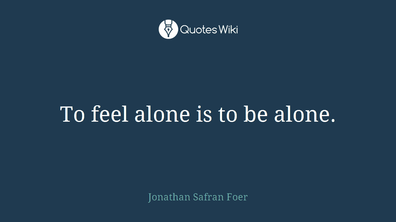 To feel alone is to be alone.