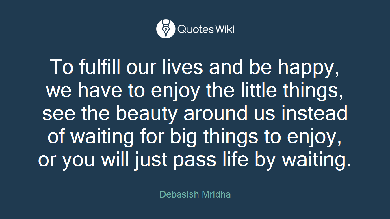 To fulfill our lives and be happy, we have to enjoy the little things, see the beauty around us instead of waiting for big things to enjoy, or you will just pass life by waiting.