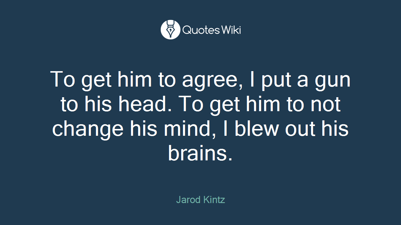 To get him to agree, I put a gun to his head. To get him to not change his mind, I blew out his brains.