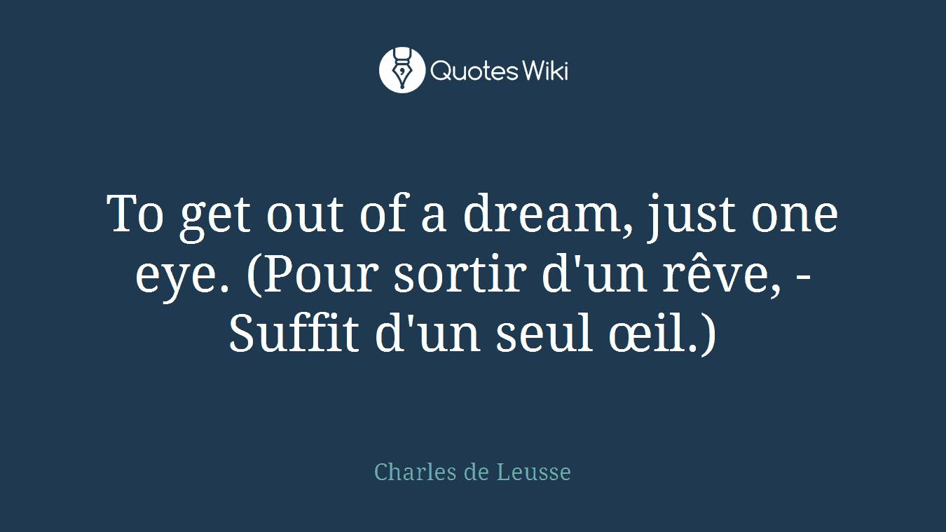 To get out of a dream, just one eye. (Pour sortir d'un rêve, - Suffit d'un seul œil.)