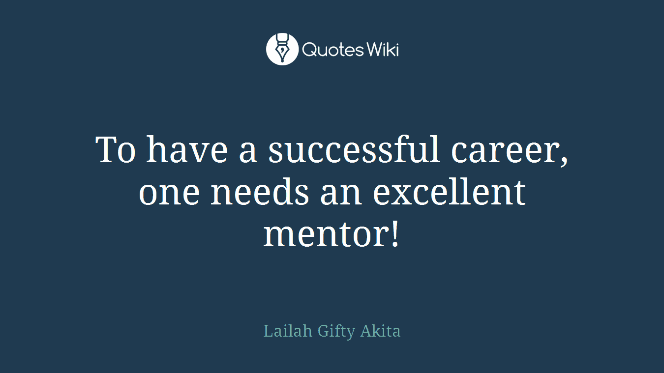 To have a successful career, one needs an excellent mentor!