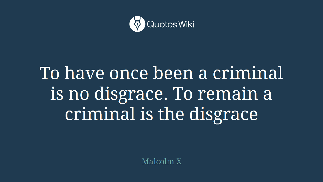 To have once been a criminal is no disgrace. To remain a criminal is the disgrace