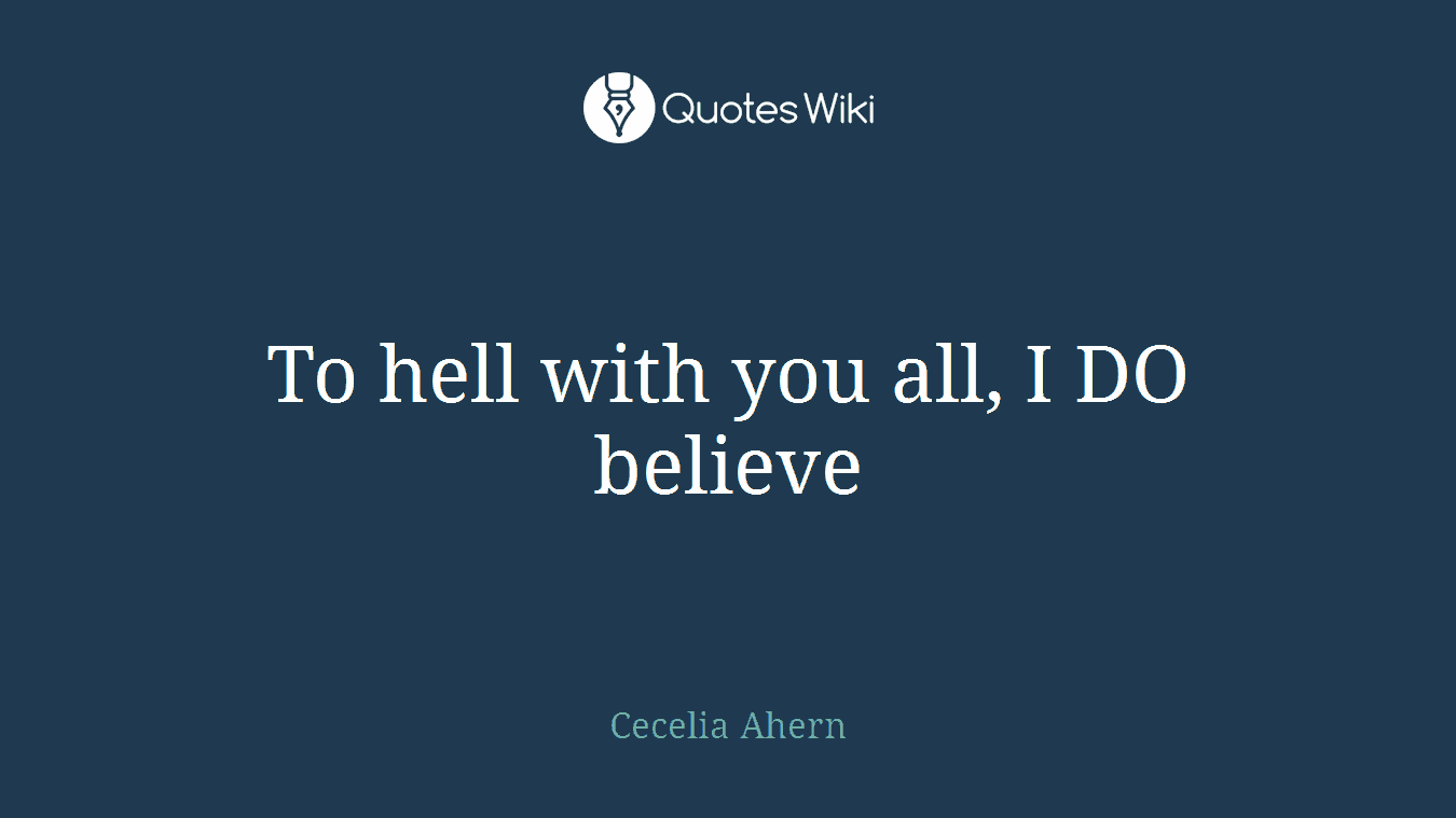 To hell with you all, I DO believe