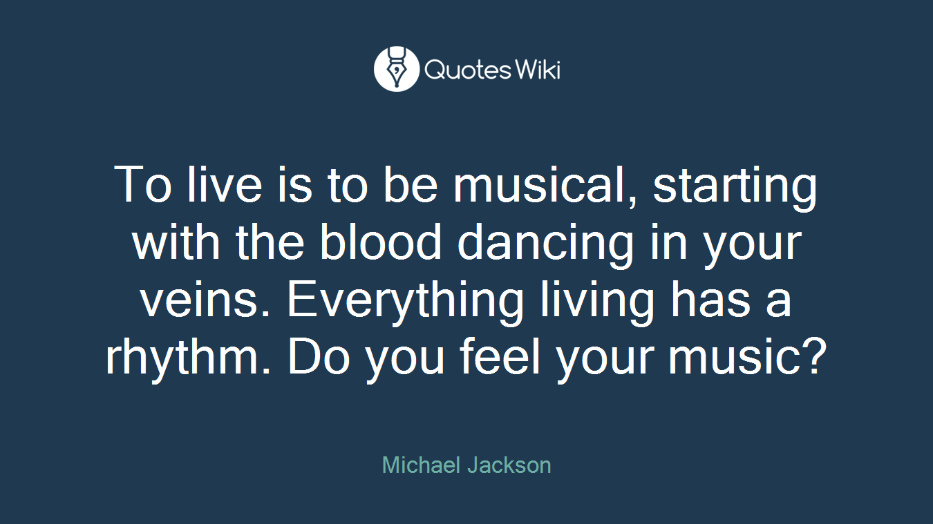 To live is to be musical, starting with the blood dancing in your veins. Everything living has a rhythm. Do you feel your music?