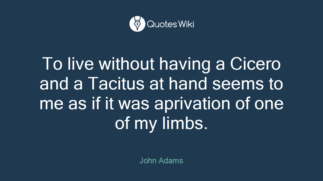 To live without having a Cicero and a Tacitus at hand seems to me as if it was aprivation of one of my limbs.