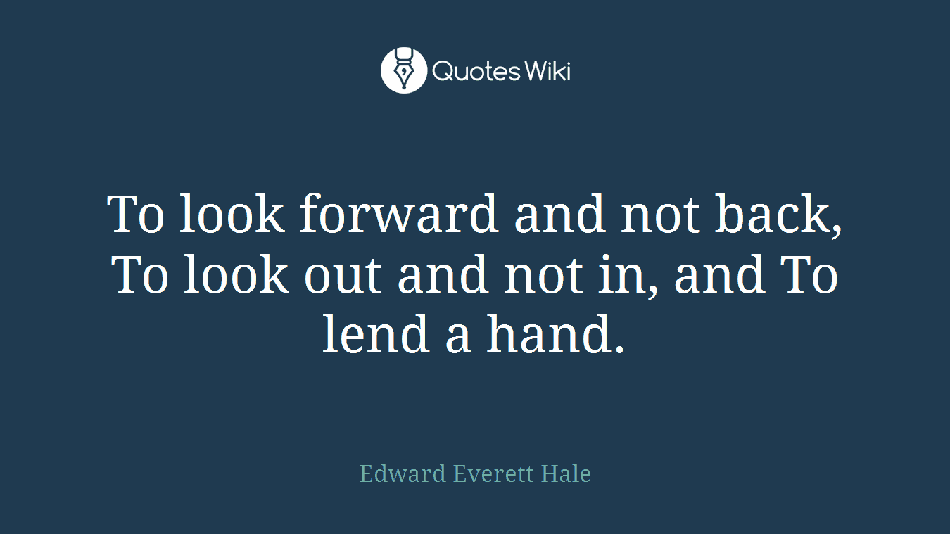 To look forward and not back, To look out and not in, and To lend a hand.