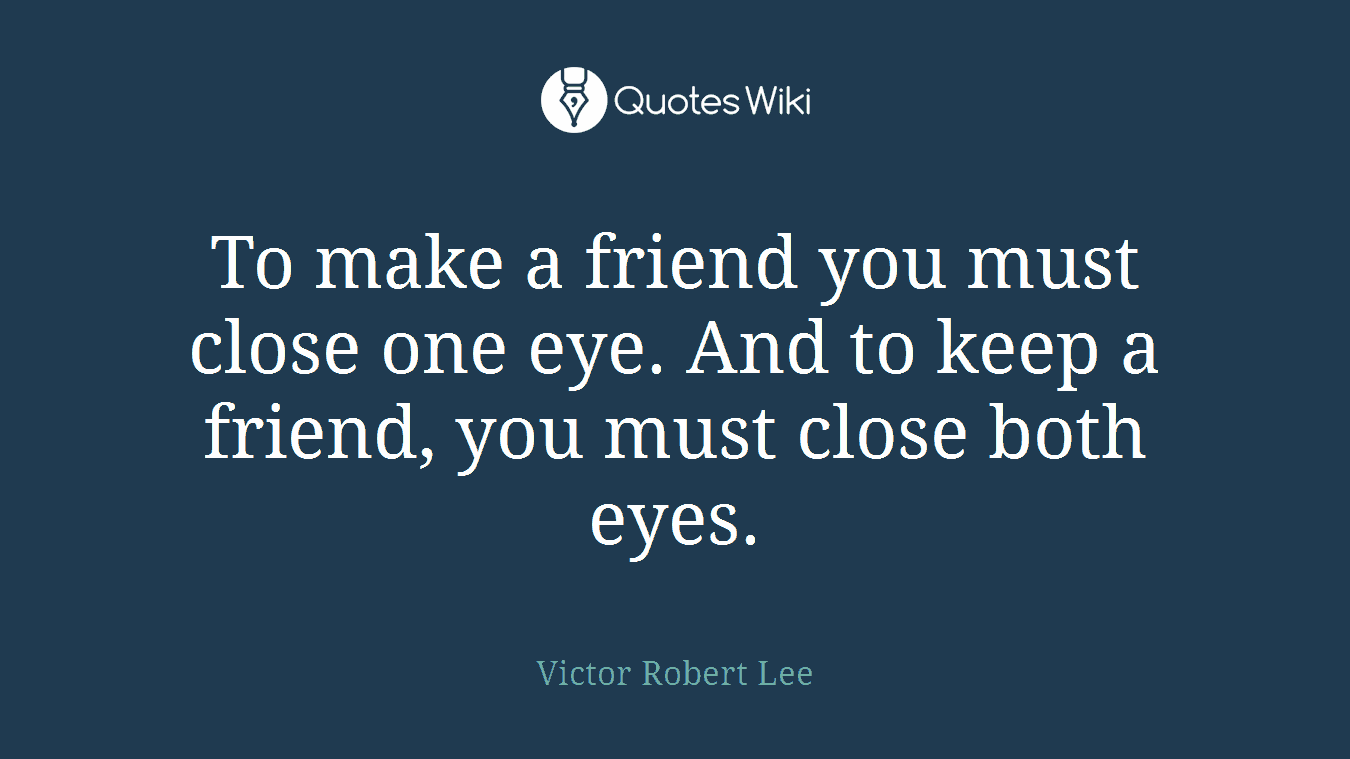 To make a friend you must close one eye. And to keep a friend, you must close both eyes.