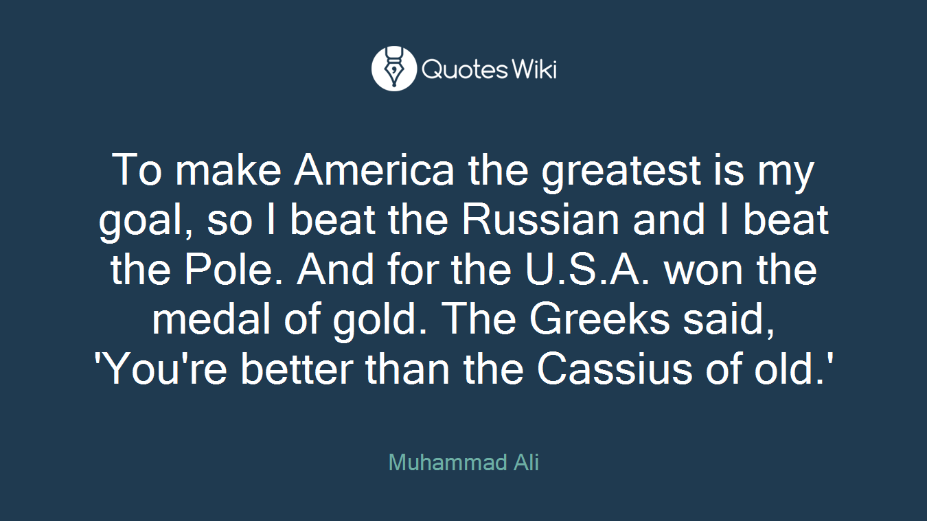 To make America the greatest is my goal, so I beat the Russian and I beat the Pole. And for the U.S.A. won the medal of gold. The Greeks said, 'You're better than the Cassius of old.'