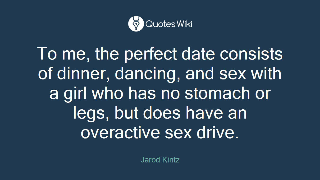 To me, the perfect date consists of dinner, dancing, and sex with a girl who has no stomach or legs, but does have an overactive sex drive.