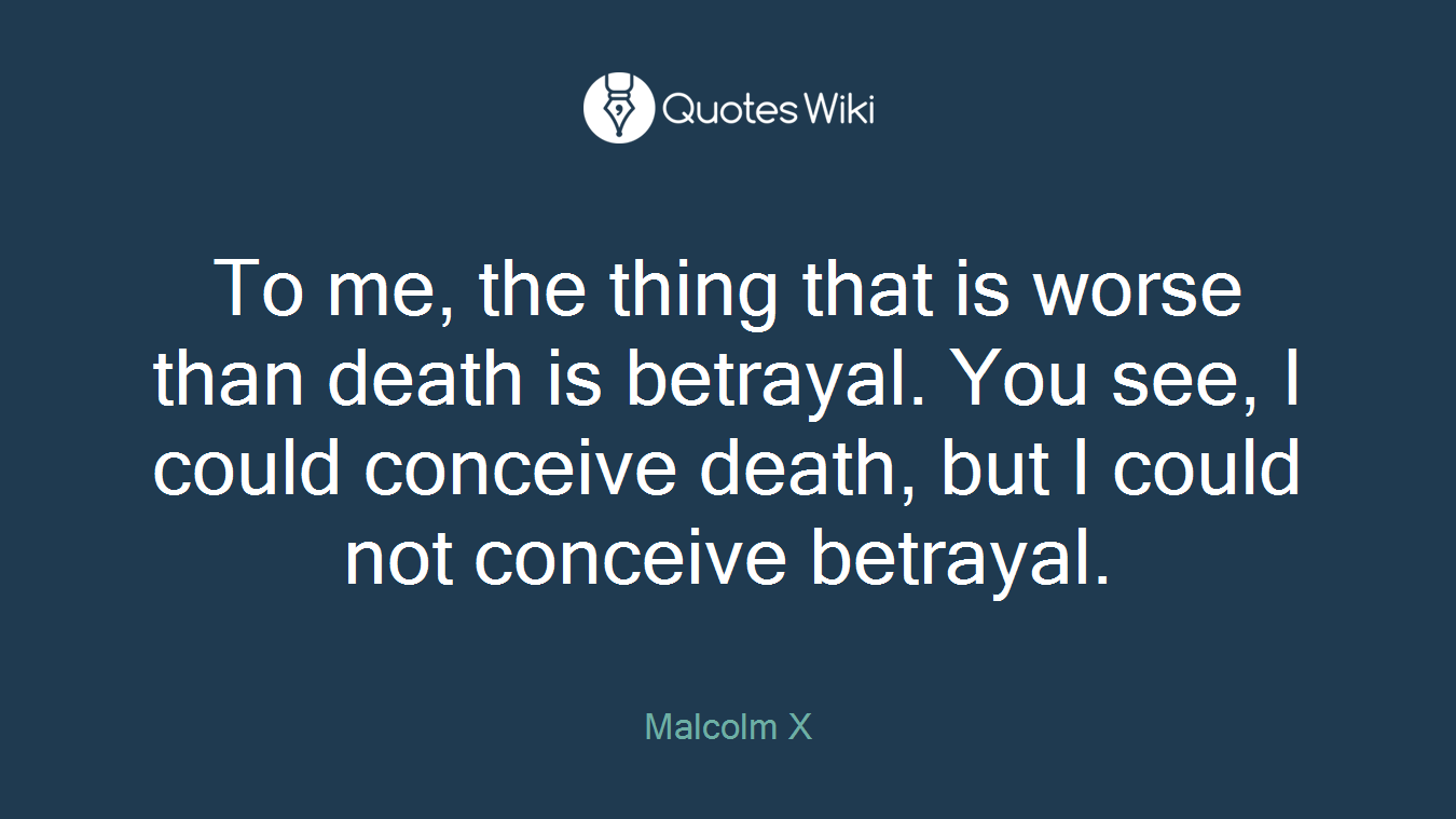 To me, the thing that is worse than death is betrayal. You see, I could conceive death, but I could not conceive betrayal.