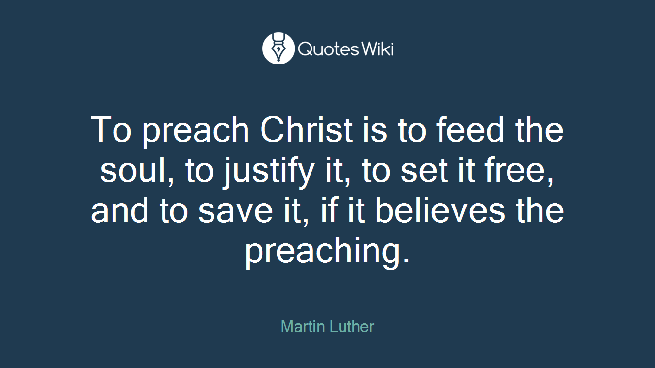 To preach Christ is to feed the soul, to justify it, to set it free, and to save it, if it believes the preaching.