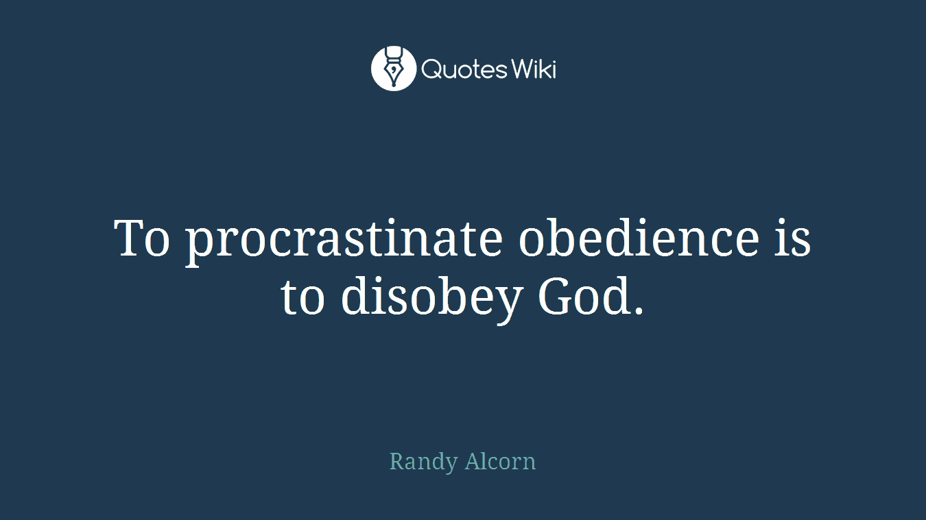 To procrastinate obedience is to disobey God.