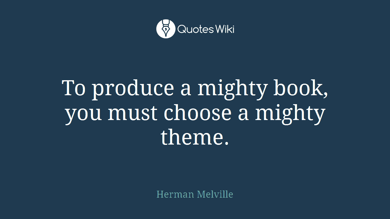 To produce a mighty book, you must choose a mighty theme.