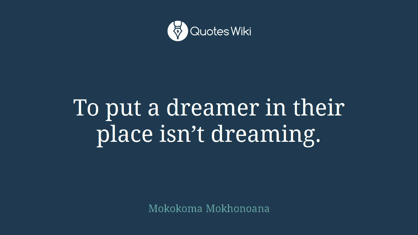 To put a dreamer in their place isn't dreaming.
