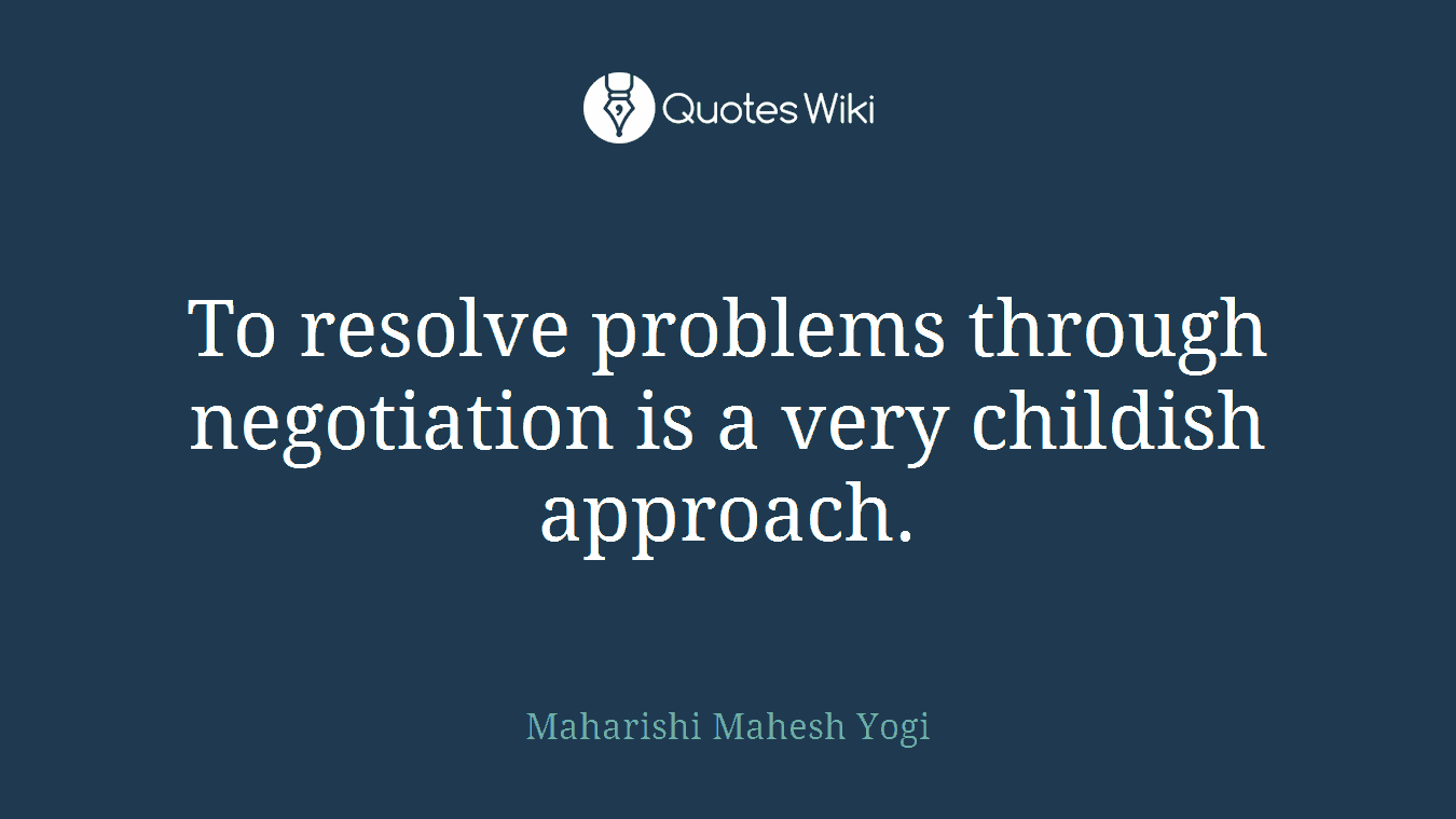 To resolve problems through negotiation is a very childish approach.