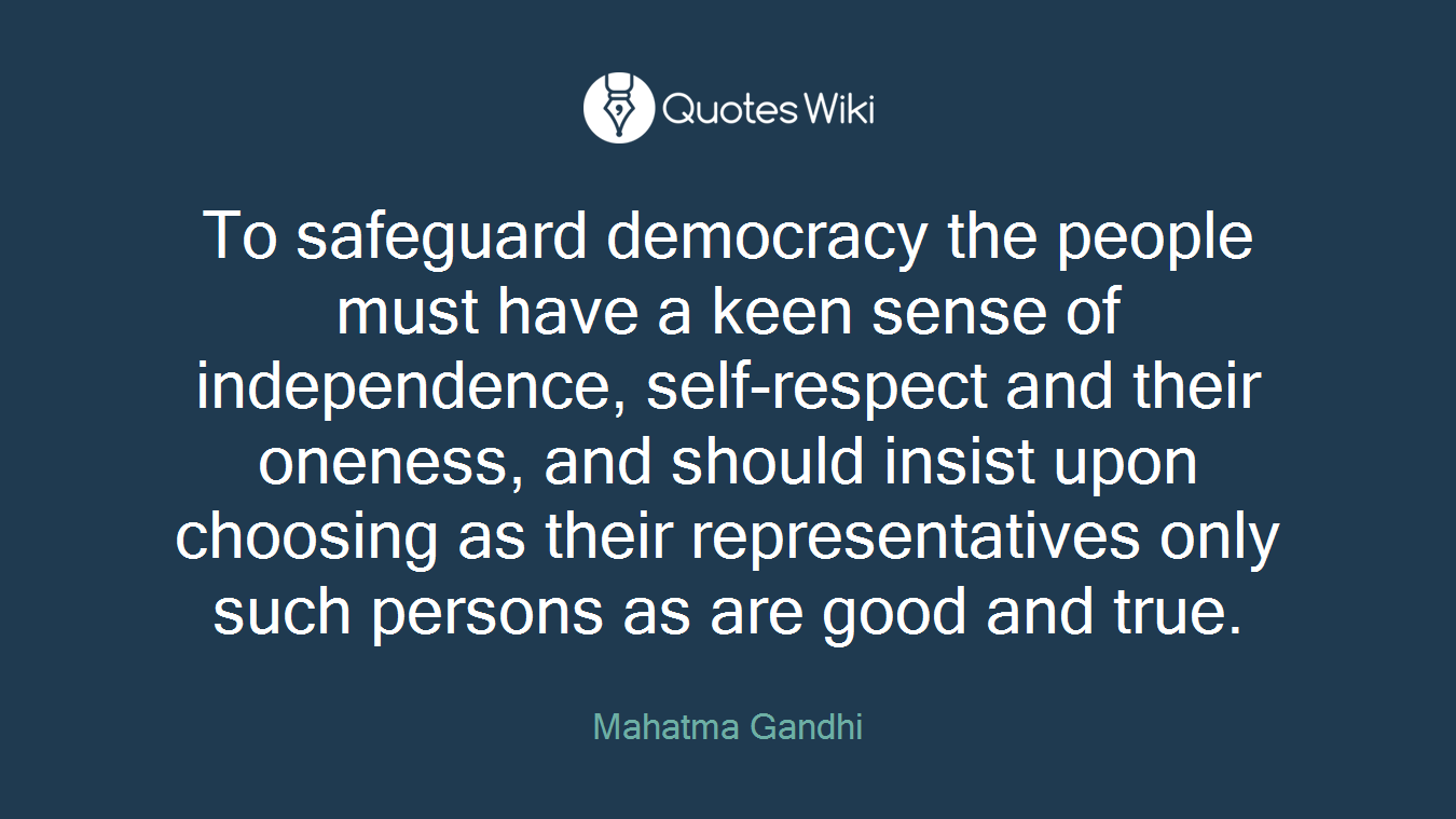 To safeguard democracy the people must have a keen sense of independence, self-respect and their oneness, and should insist upon choosing as their representatives only such persons as are good and true.