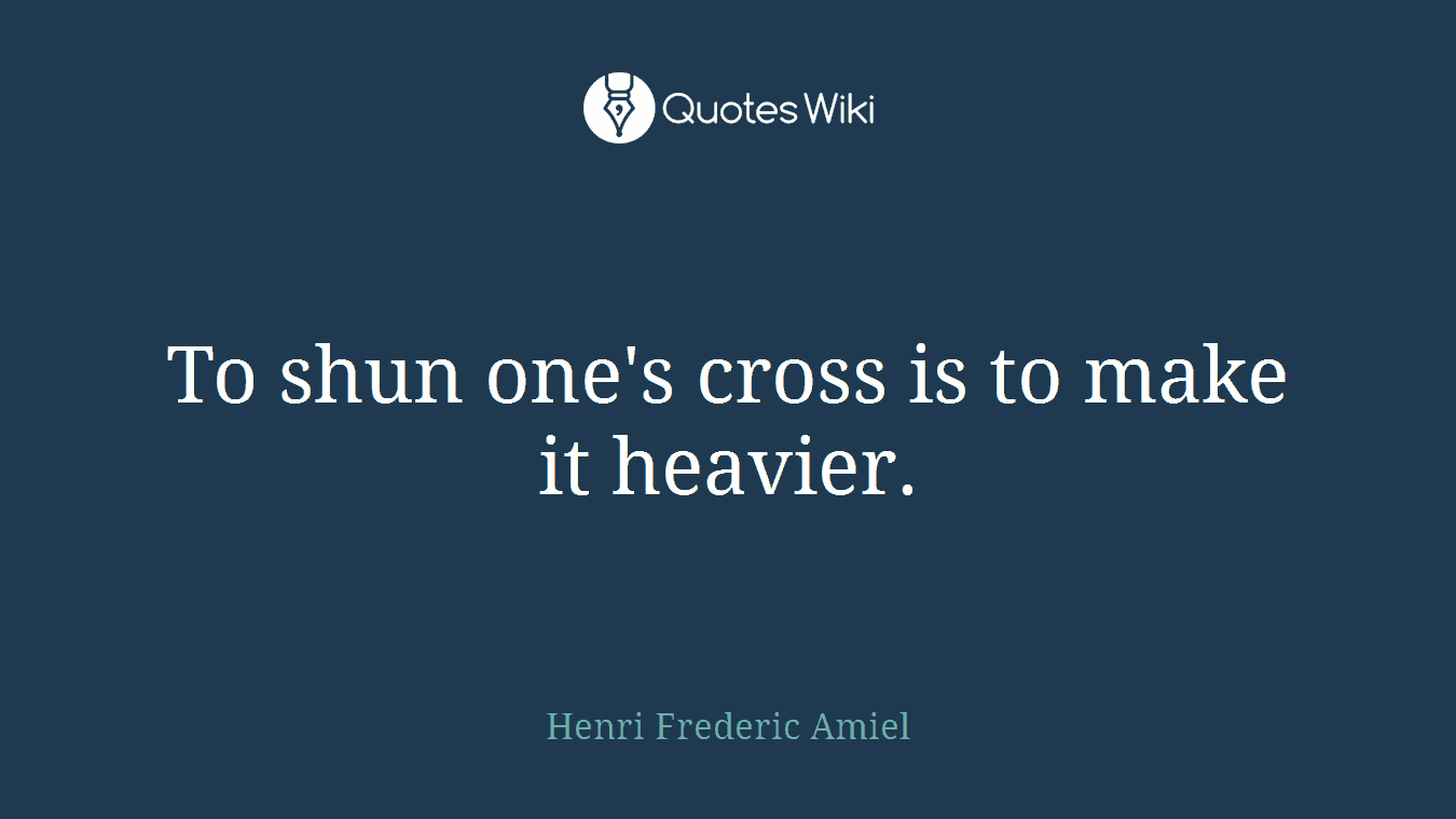 To shun one's cross is to make it heavier.