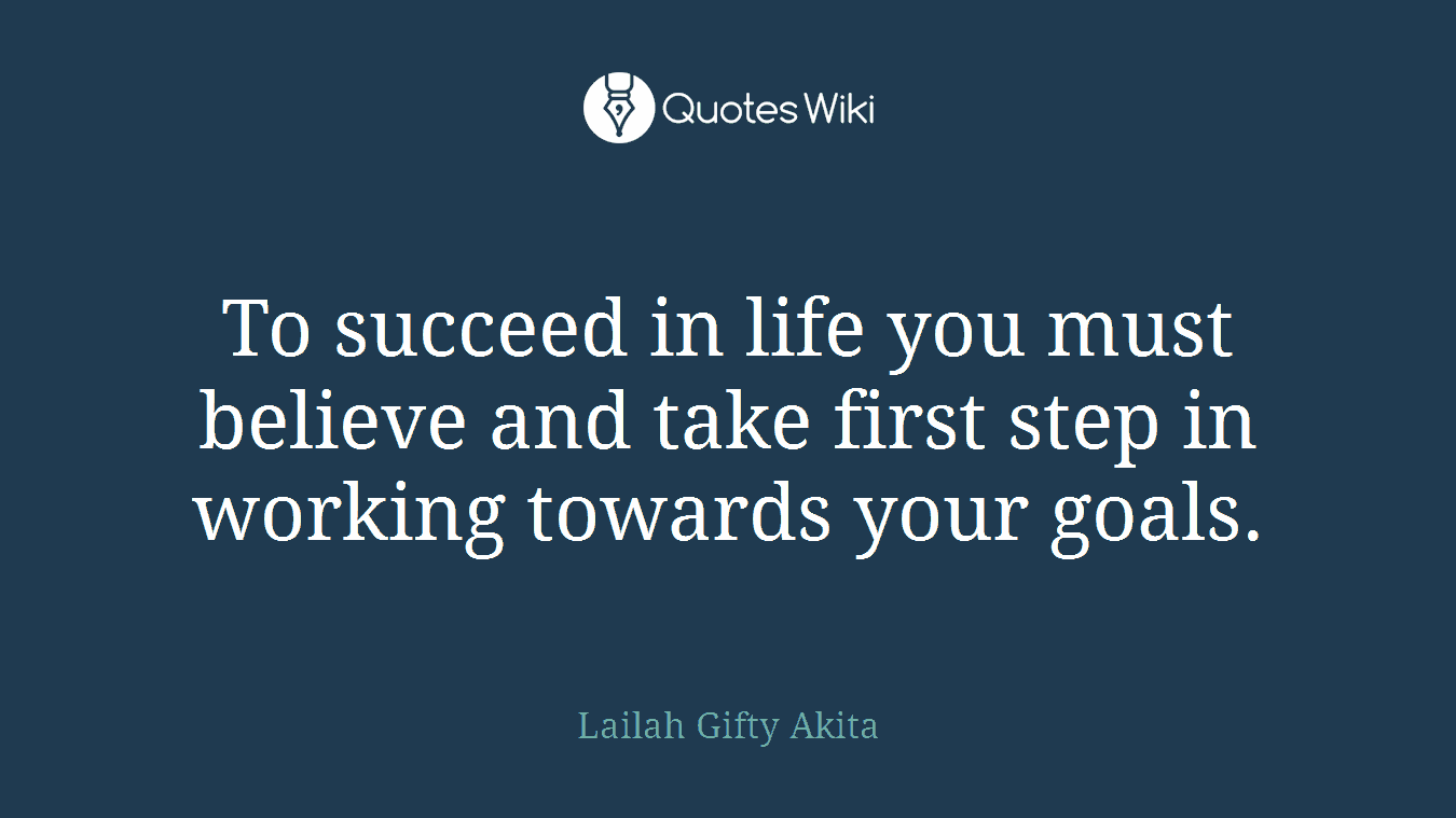 To succeed in life you must believe and take first step in working towards your goals.