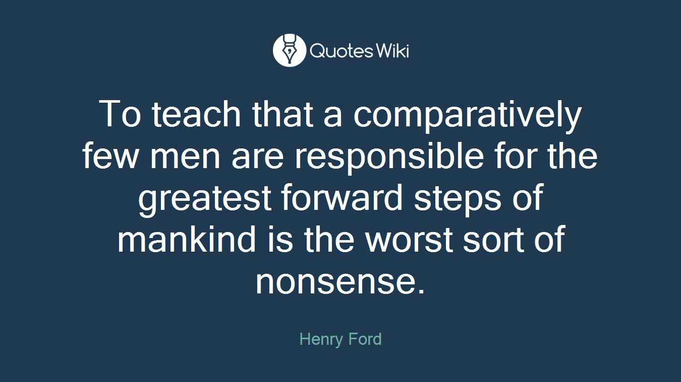 To teach that a comparatively few men are responsible for the greatest forward steps of mankind is the worst sort of nonsense.