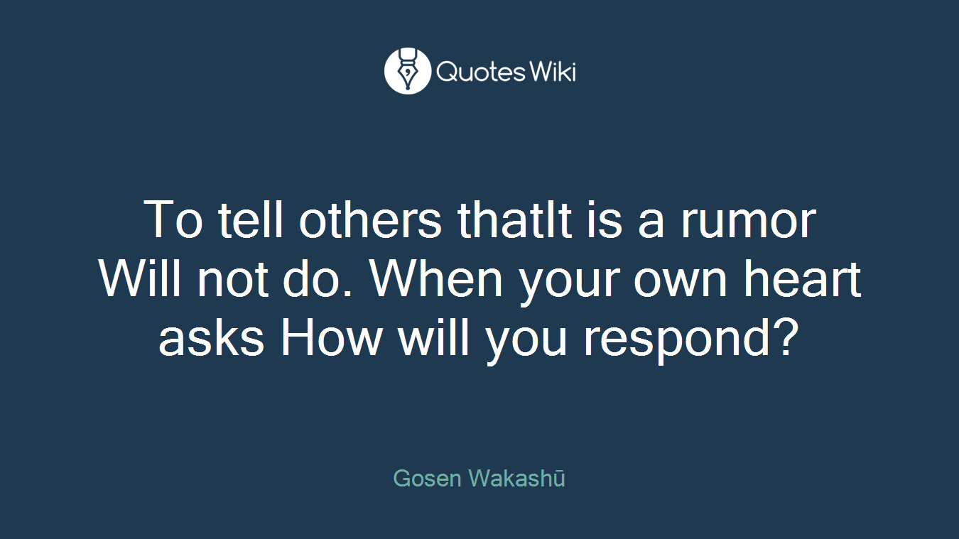 To tell others thatIt is a rumor Will not do. When your own heart asks How will you respond?