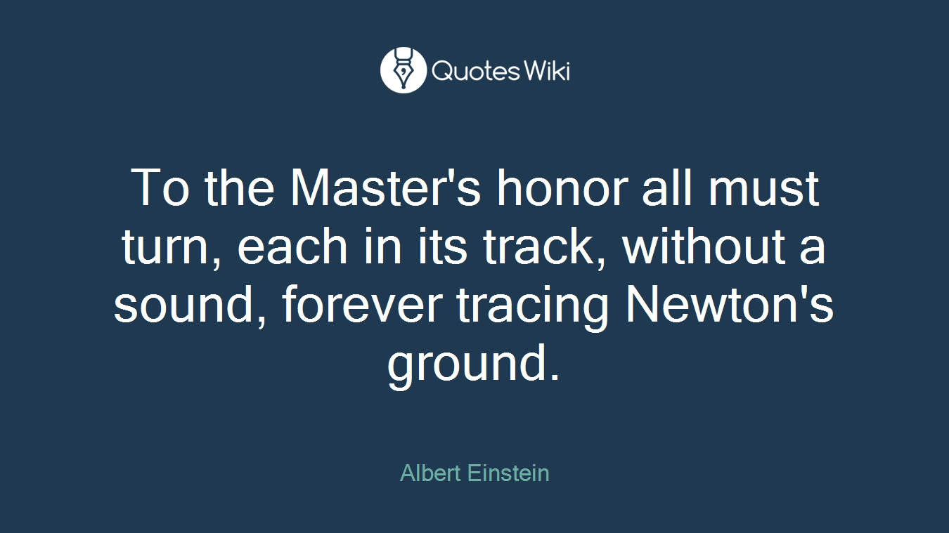 To the Master's honor all must turn, each in its track, without a sound, forever tracing Newton's ground.