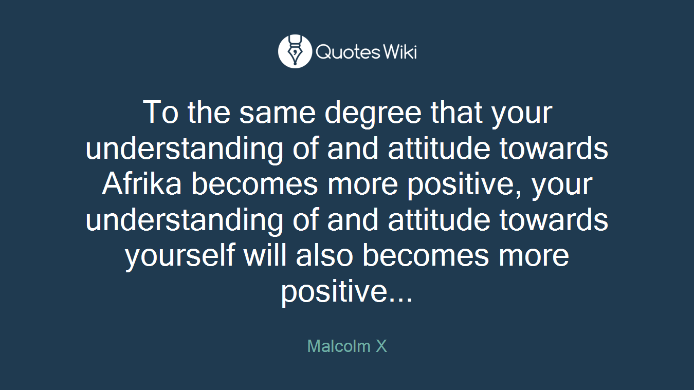 To the same degree that your understanding of and attitude towards Afrika becomes more positive, your understanding of and attitude towards yourself will also becomes more positive...