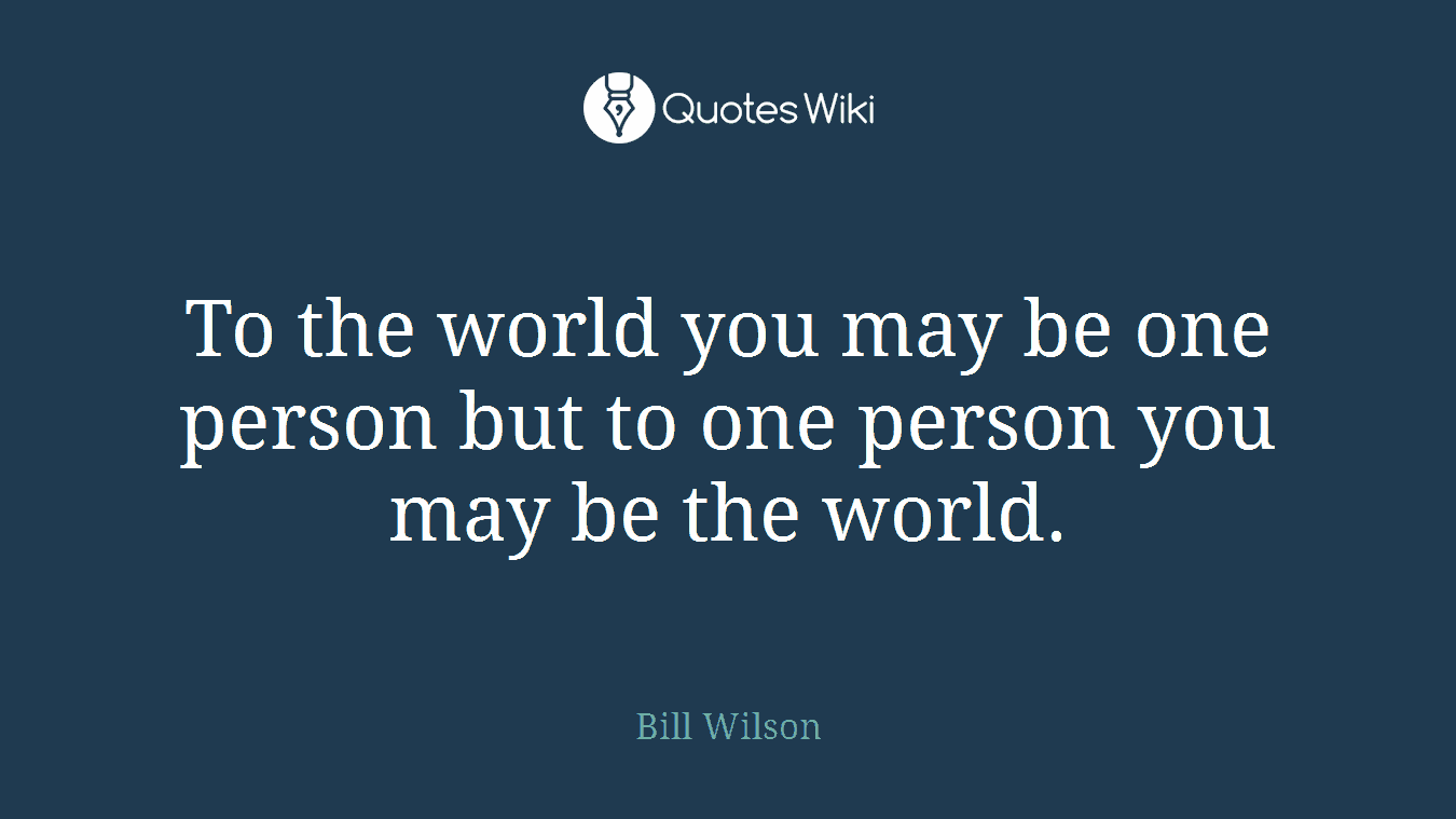 To The World You May Be One Person But To One P