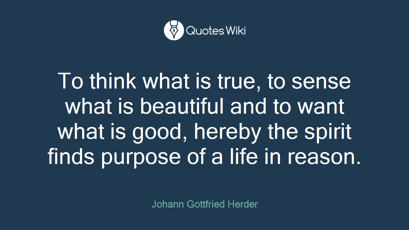 To think what is true, to sense what is beautiful and to want what is good, hereby the spirit finds purpose of a life in reason.