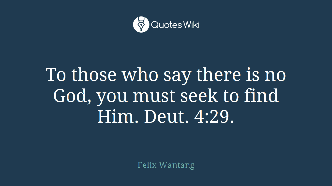 To those who say there is no God, you must seek to find Him. Deut. 4:29.