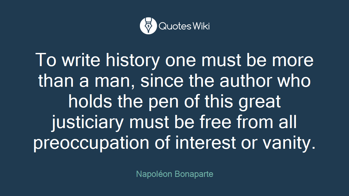 To write history one must be more than a man, since the author who holds the pen of this great justiciary must be free from all preoccupation of interest or vanity.