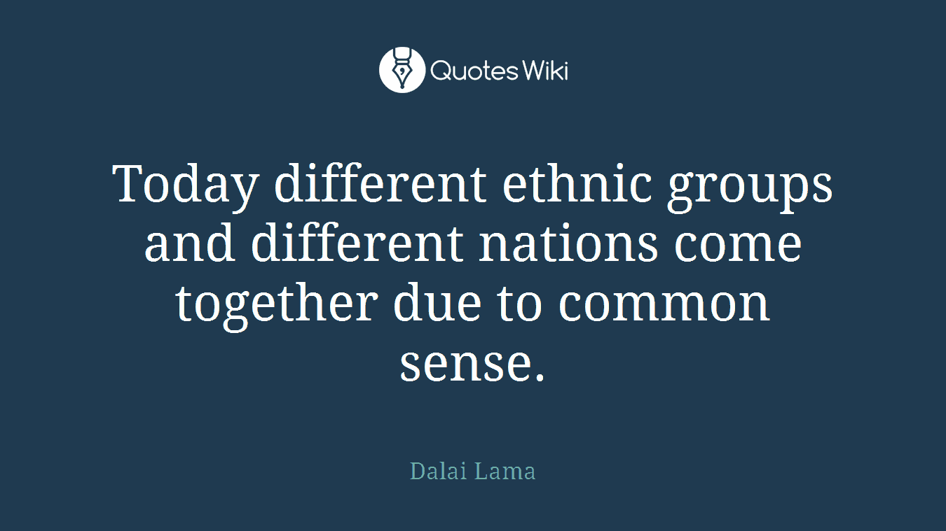 Today different ethnic groups and different nations come together due to common sense.