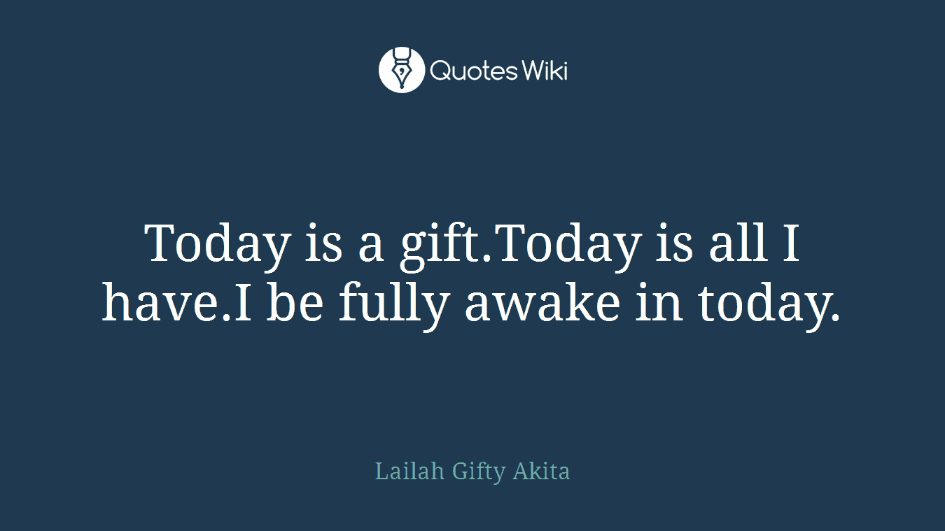 Today is a gift.Today is all I have.I be fully awake in today.