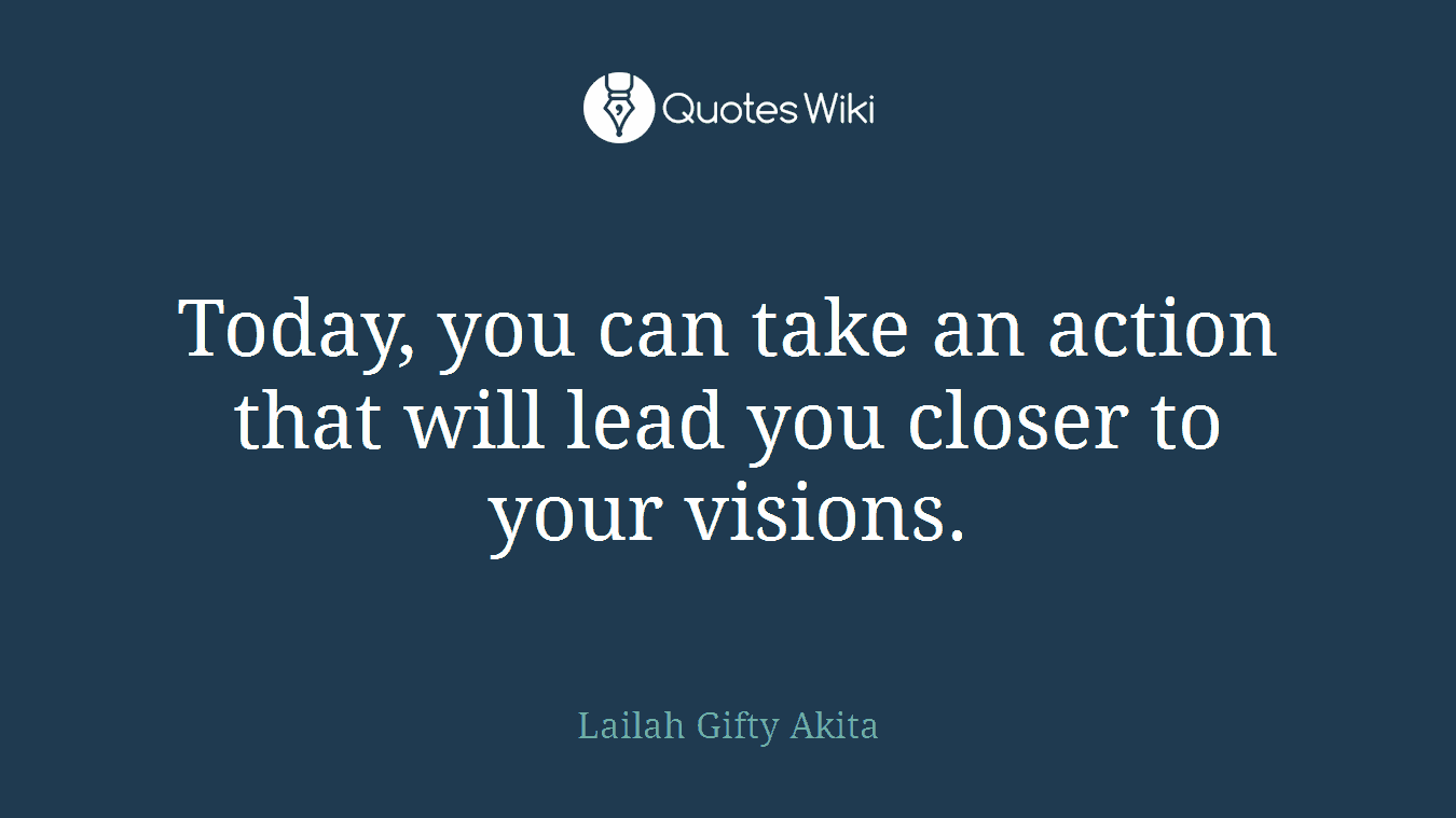 Today, you can take an action that will lead you closer to your visions.