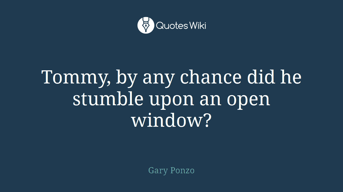 Tommy, by any chance did he stumble upon an open window?