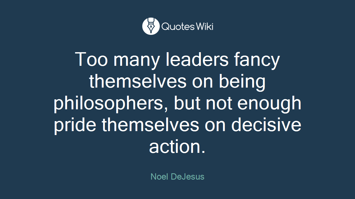 Too many leaders fancy themselves on being philosophers, but not enough pride themselves on decisive action.
