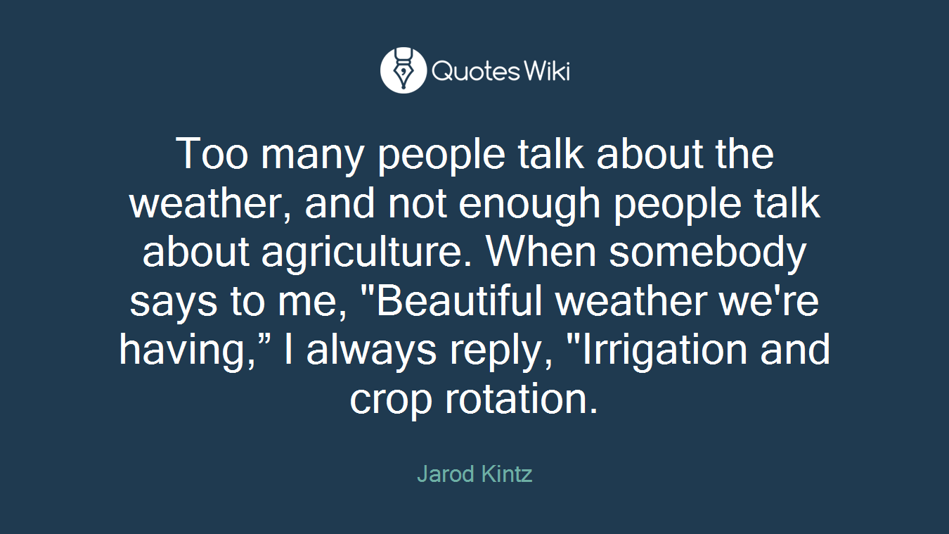 """Too many people talk about the weather, and not enough people talk about agriculture. When somebody says to me, """"Beautiful weather we're having,"""" I always reply, """"Irrigation and crop rotation."""