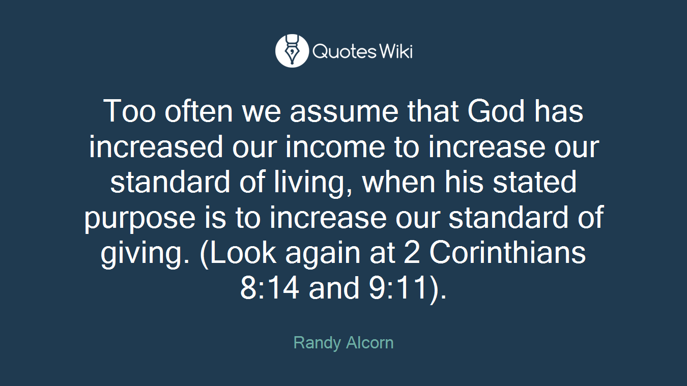 Too often we assume that God has increased our income to increase our standard of living, when his stated purpose is to increase our standard of giving. (Look again at 2 Corinthians 8:14 and 9:11).