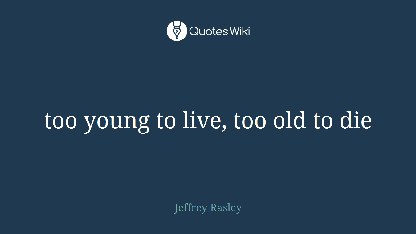 Too Young To Live Too Old To Die Quoteswiki
