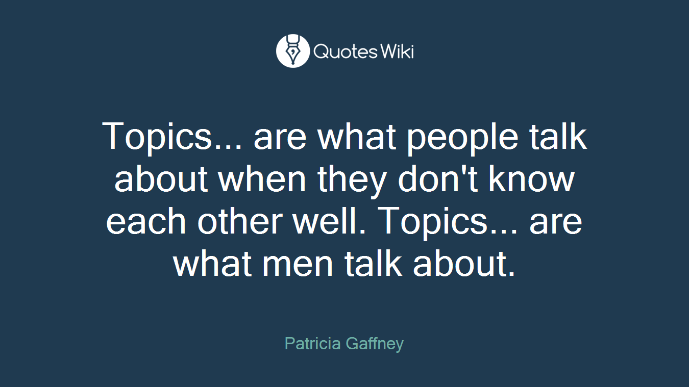 Topics... are what people talk about when they don\'t know each other well. Topics... are what men talk about.