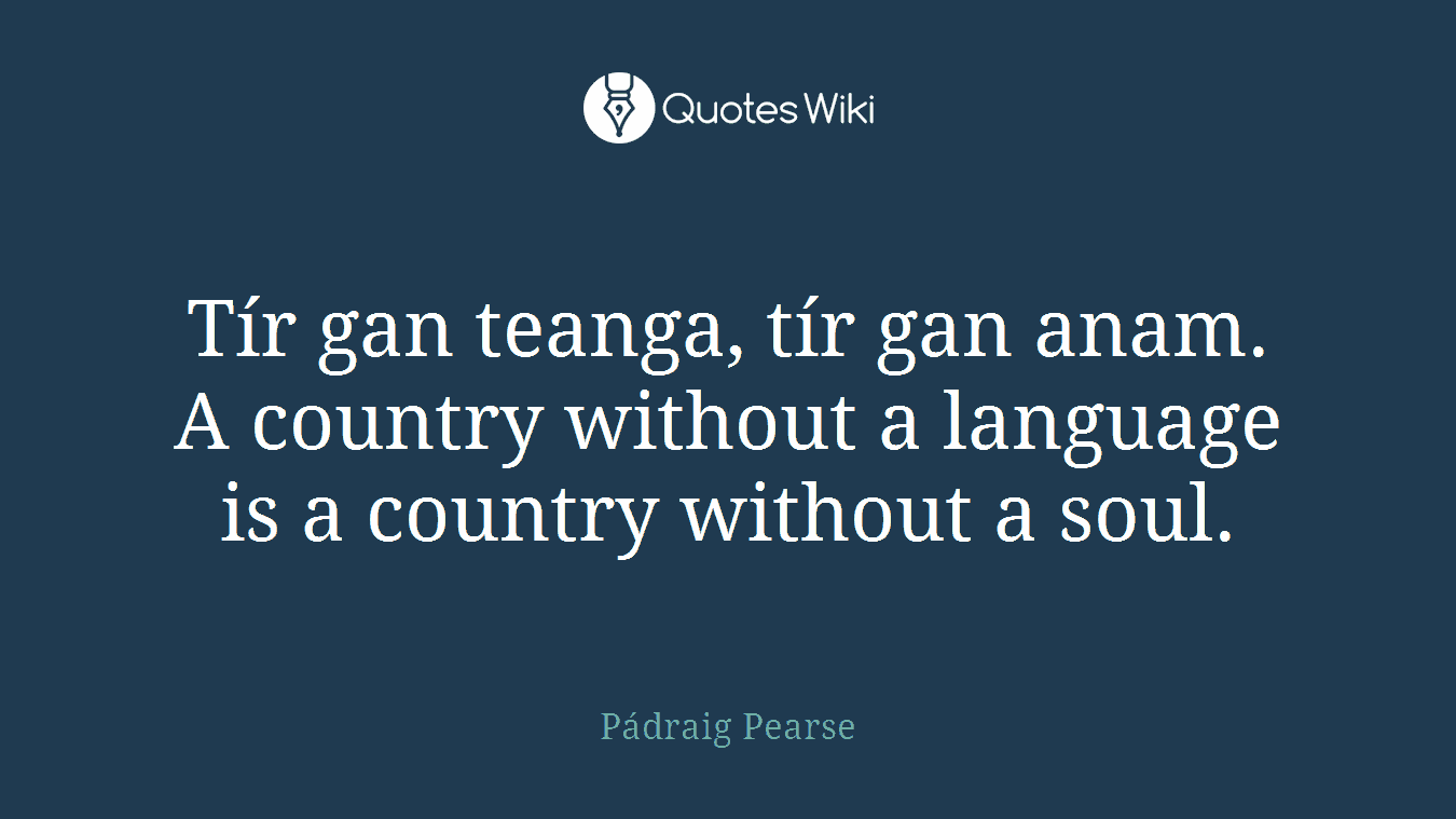 Tír gan teanga, tír gan anam. A country without a language is a country without a soul.