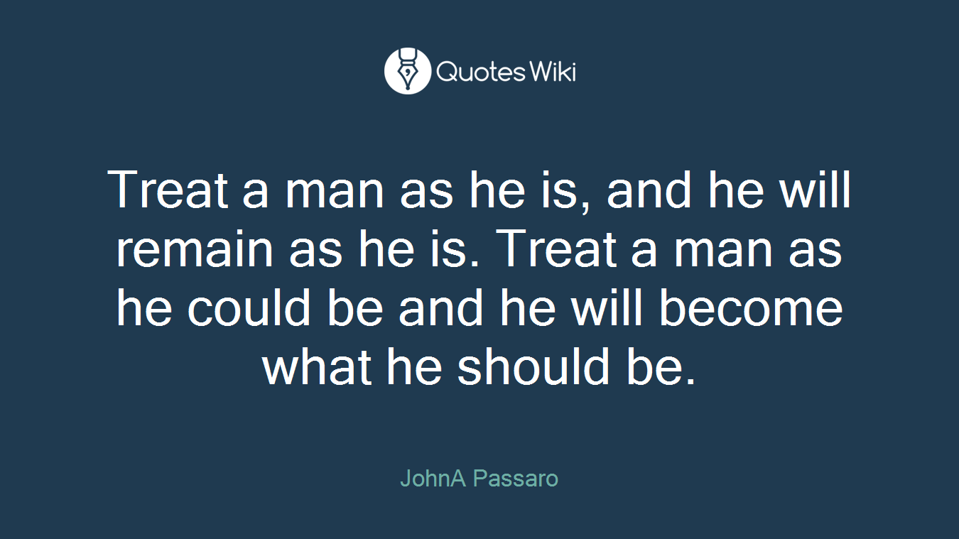 Treat a man as he is, and he will remain as he is. Treat a man as he could be and he will become what he should be.