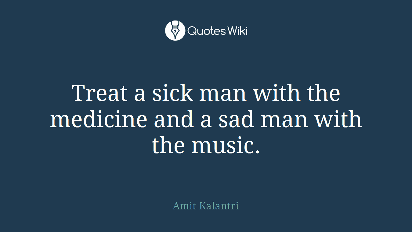 Treat a sick man with the medicine and a sad man with the music.