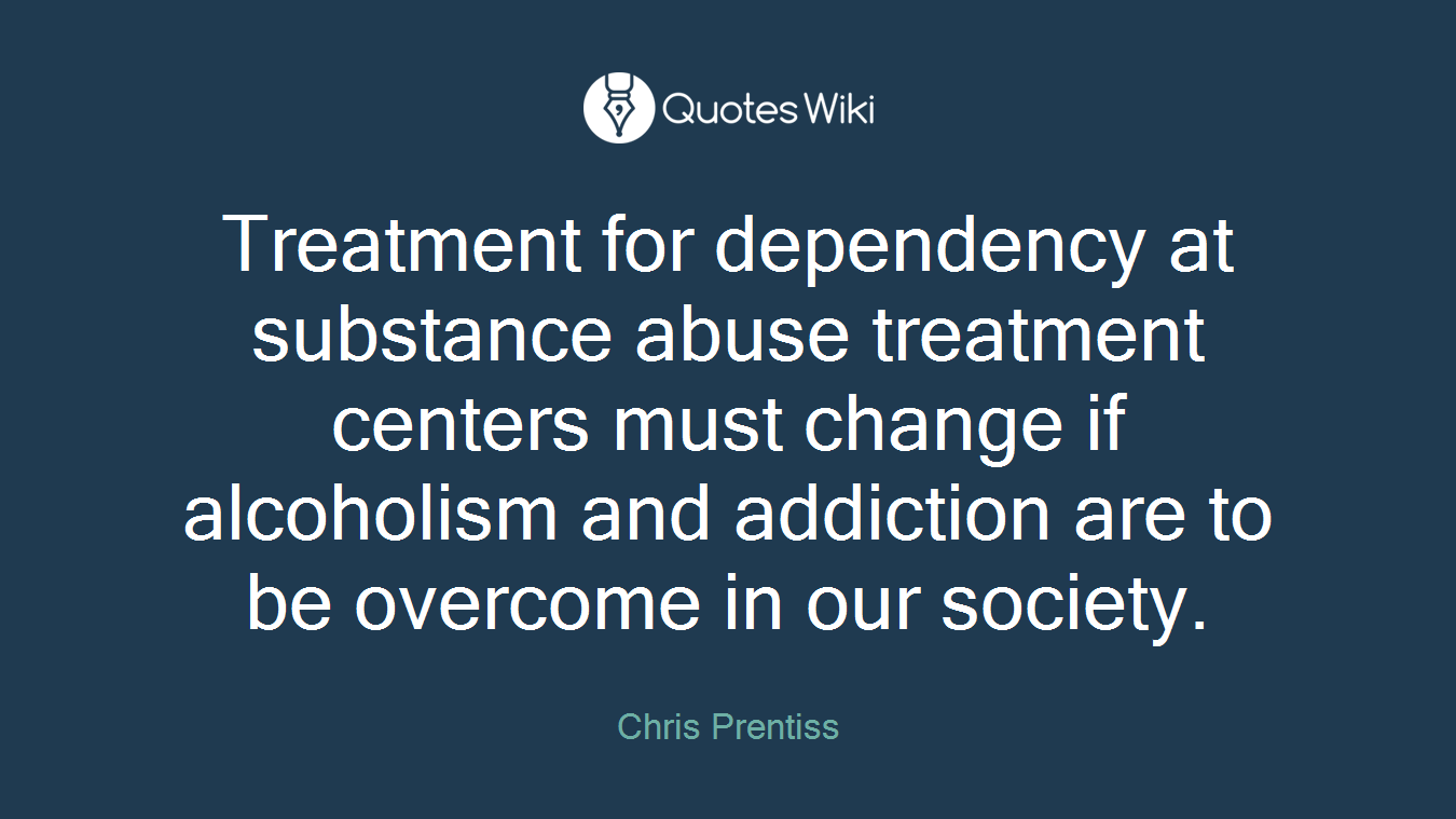 Treatment for dependency at substance abuse treatment centers must change if alcoholism and addiction are to be overcome in our society.