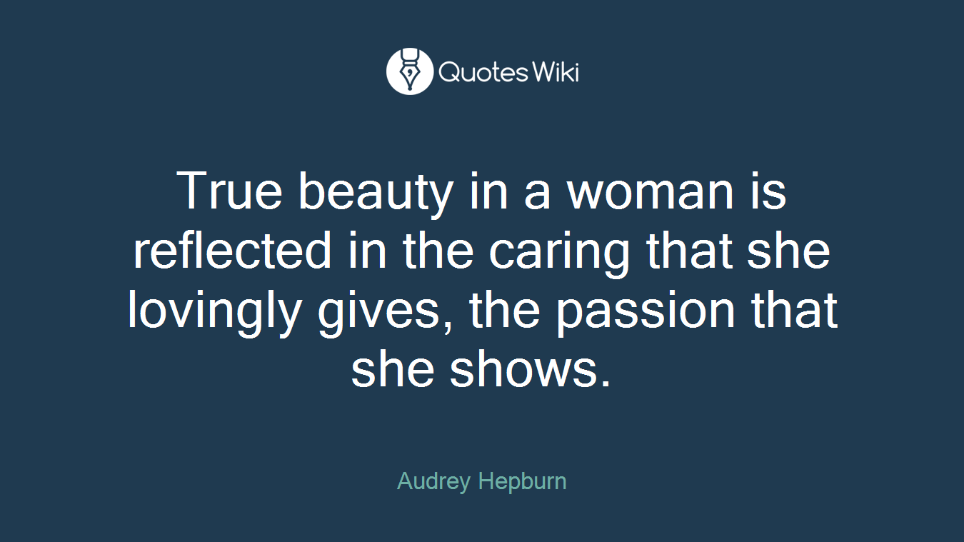True beauty in a woman is reflected in the caring that she lovingly gives, the passion that she shows.