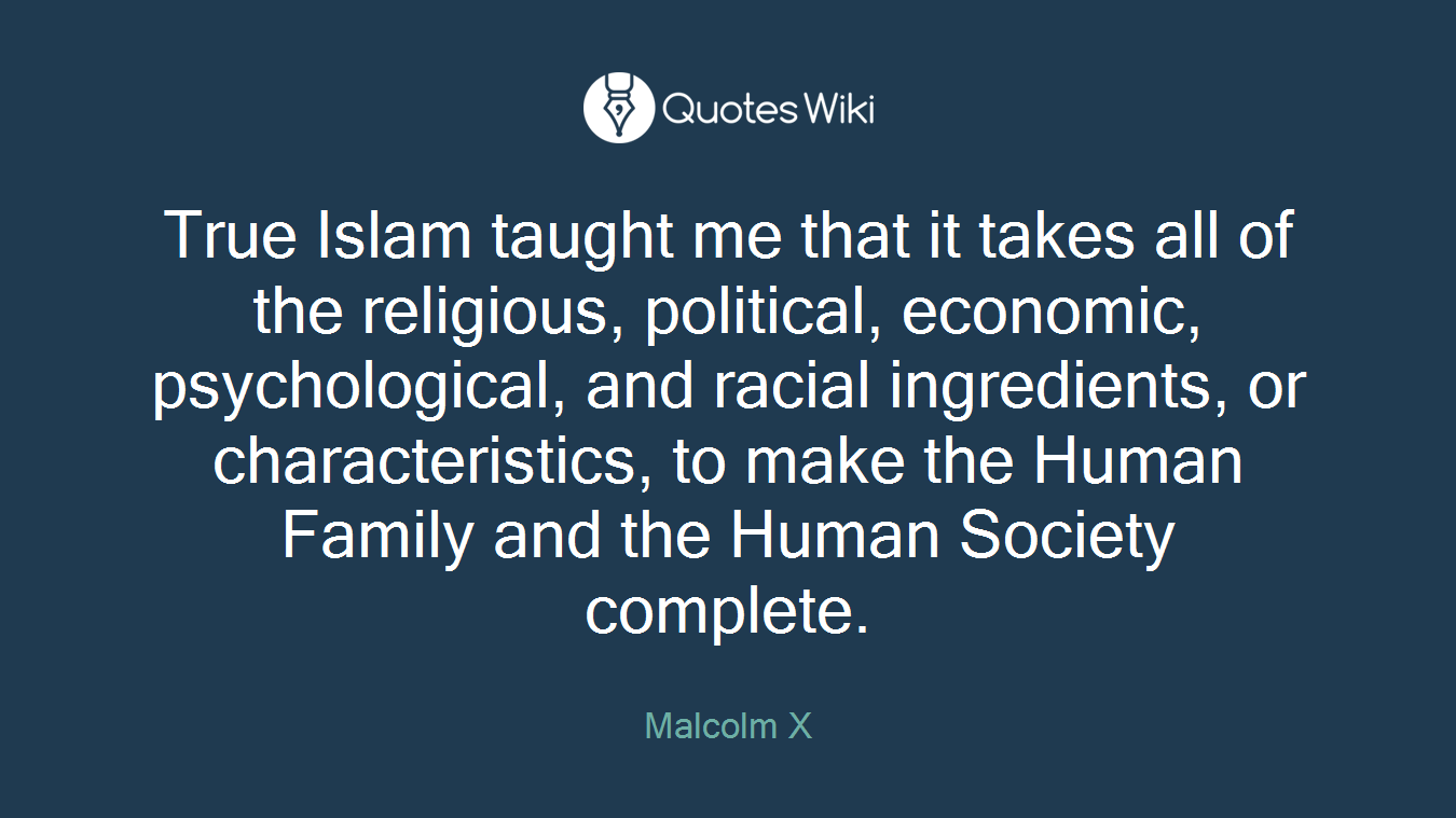 True Islam taught me that it takes all of the religious, political, economic, psychological, and racial ingredients, or characteristics, to make the Human Family and the Human Society complete.