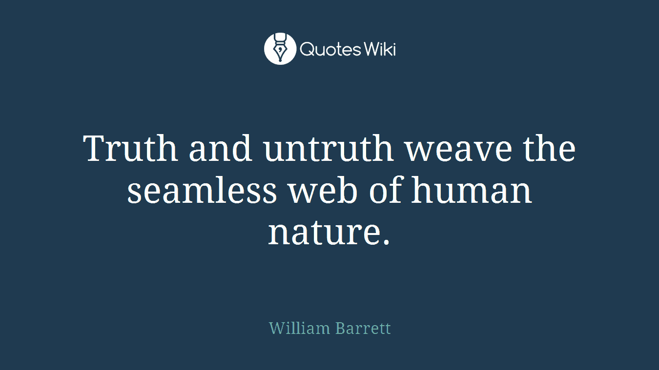 Truth and untruth weave the seamless web of human nature.