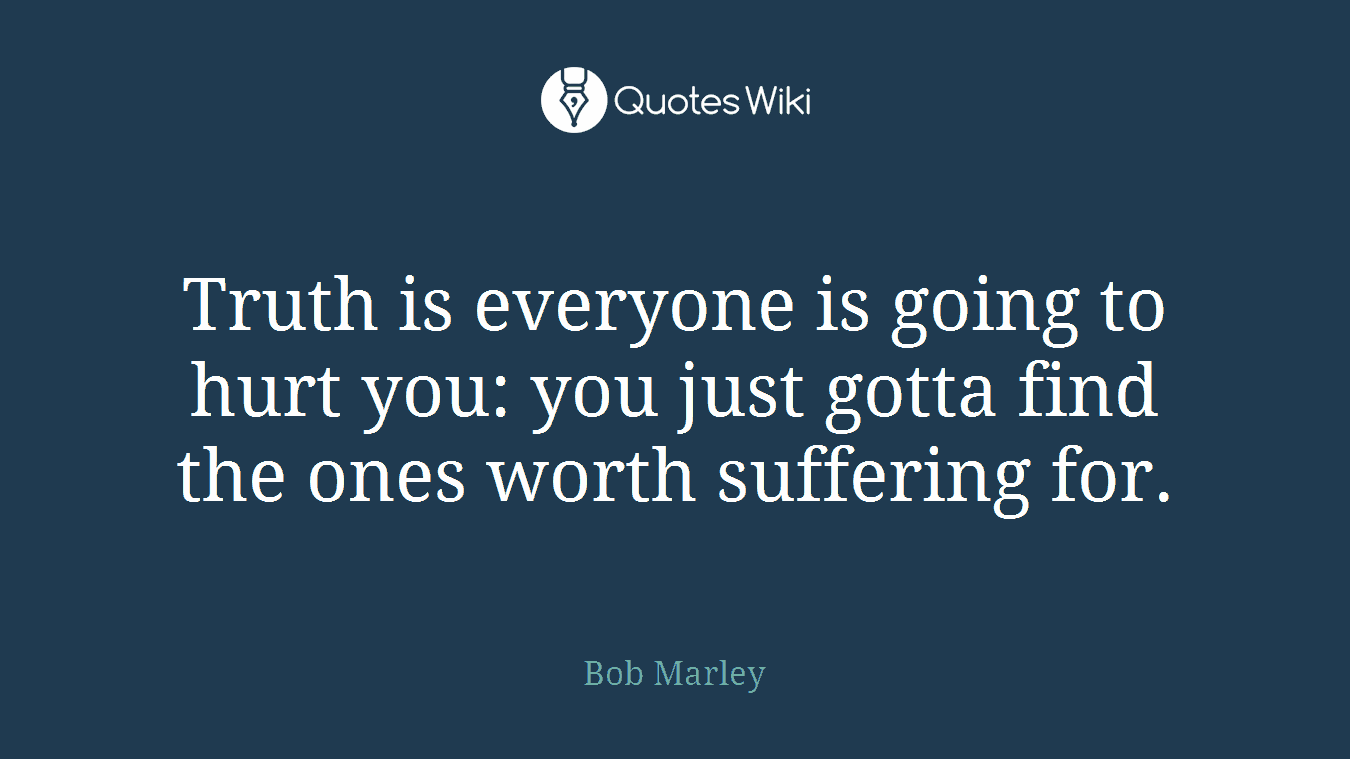 Truth is everyone is going to hurt you: you just gotta find the ones worth suffering for.